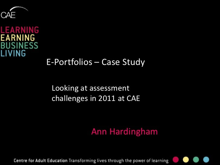 E-Portfolios – Case Study Looking at assessment challenges in 2011 at CAE            Ann Hardingham