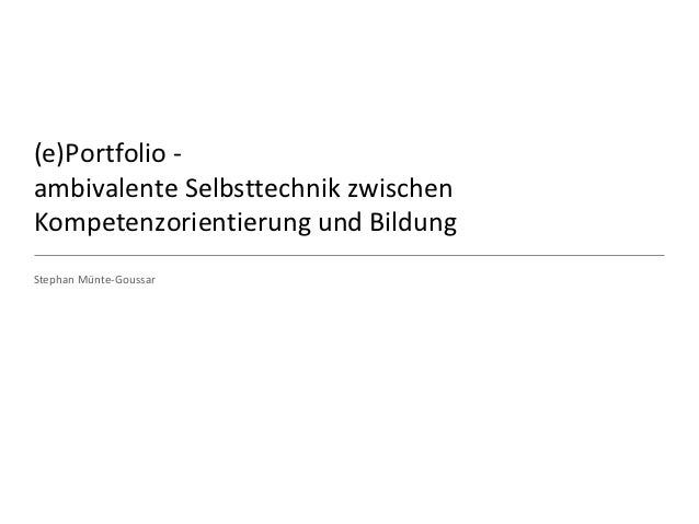 (e)Portfolio -ambivalente Selbsttechnik zwischenKompetenzorientierung und BildungStephan Münte-Goussar