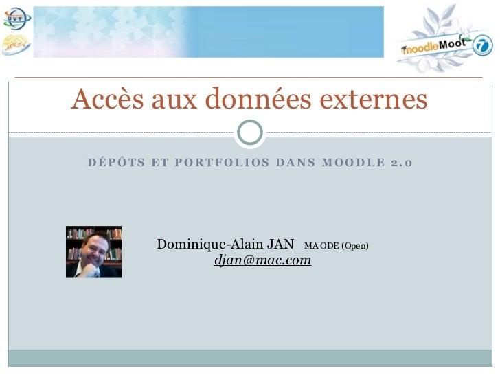 Accès aux données externes DÉPÔTS ET PORTFOLIOS DANS MOODLE 2.0        Dominique-Alain JAN MA ODE (Open)               dja...