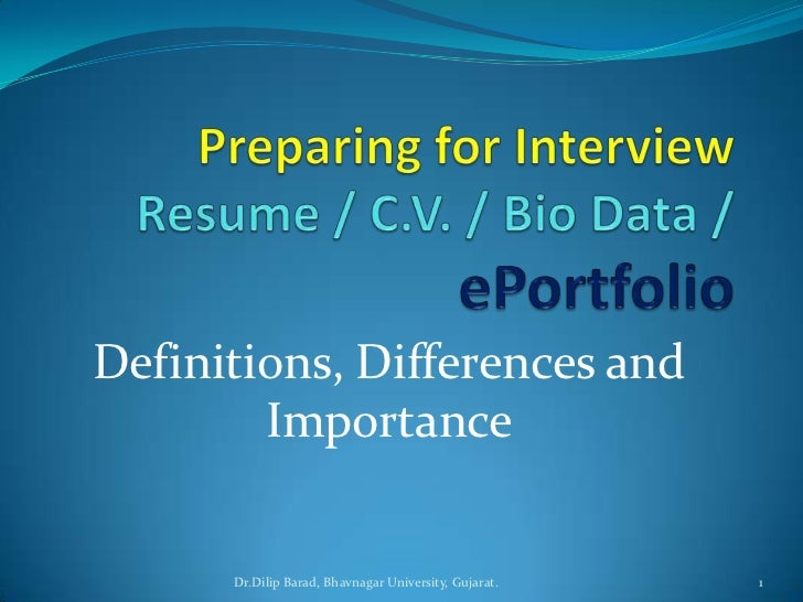 Preparing for InterviewResume / C.V. / Bio Data / ePortfolio<br />Definitions, Differences and Importance<br />Dr.Dilip Ba...