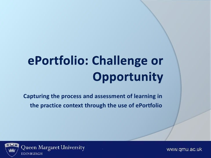 ePortfolio: Challenge or Opportunity<br />Capturing the process and assessment of learning in <br />the practice context t...