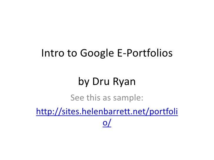 Intro to Google E-Portfolios             by Dru Ryan           See this as sample: http://sites.helenbarrett.net/portfoli ...