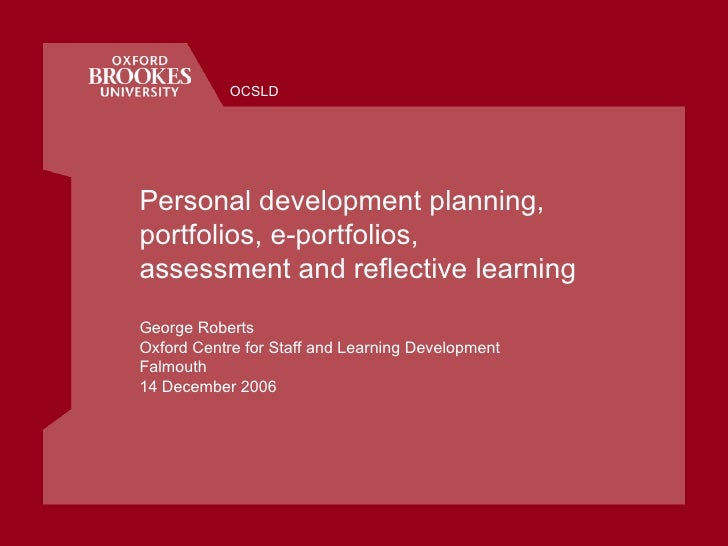 Personal development planning, portfolios, e-portfolios,  assessment and reflective learning George Roberts Oxford Centre ...