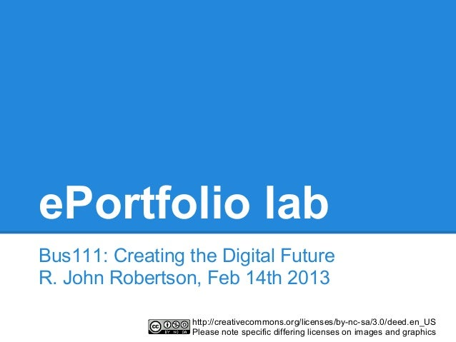 ePortfolio labBus111: Creating the Digital FutureR. John Robertson, Feb 14th 2013                  http://creativecommons....