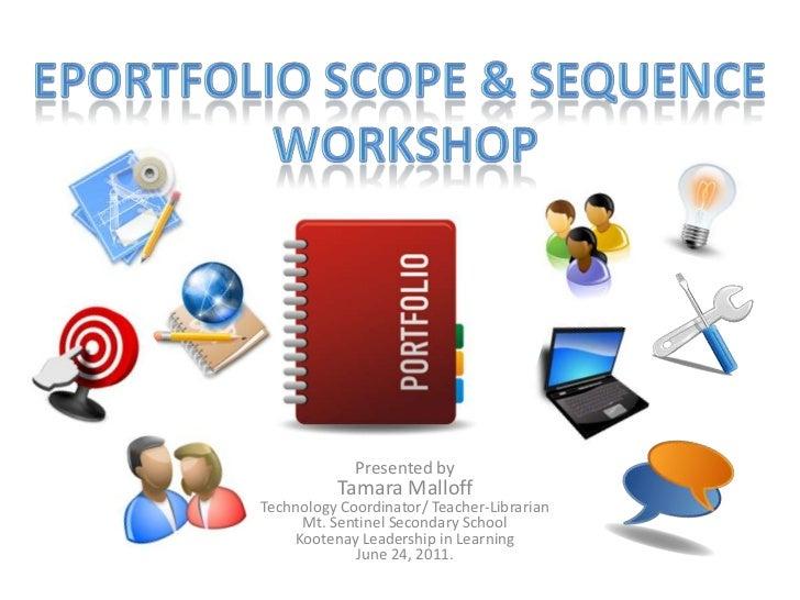 Eportfolioscope & sequence <br />workshop<br />Presented byTamara MalloffTechnology Coordinator/ Teacher-LibrarianMt. Sent...