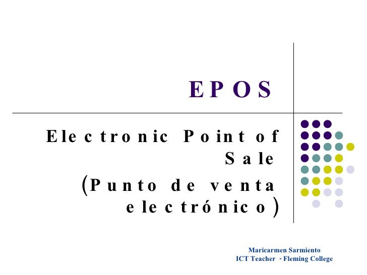 EPOS Electronic Point of Sale (Punto de venta electrónico) Maricarmen Sarmiento ICT Teacher  - Fleming College