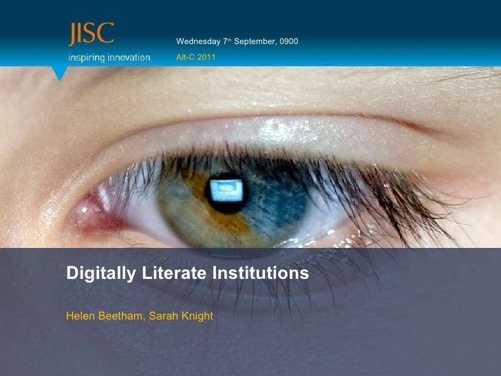 Digitally Literate Institutions Helen Beetham, Sarah Knight Wednesday 7 th  September, 0900 Alt-C 2011