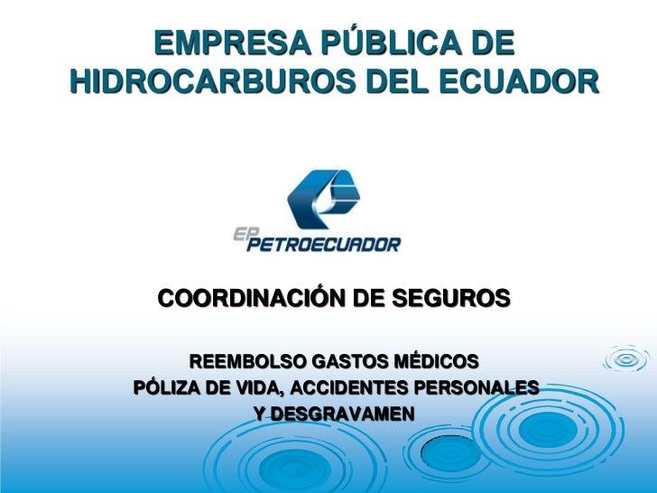 EMPRESA PÚBLICA DE HIDROCARBUROS DEL ECUADOR <br />COORDINACIÓN DE SEGUROS<br />REEMBOLSO GASTOS MÉDICOS <br /> PÓLIZA DE ...