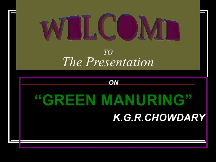 "TO The Presentation ON "" GREEN MANURING"" K.G.R.CHOWDARY WELCOME"