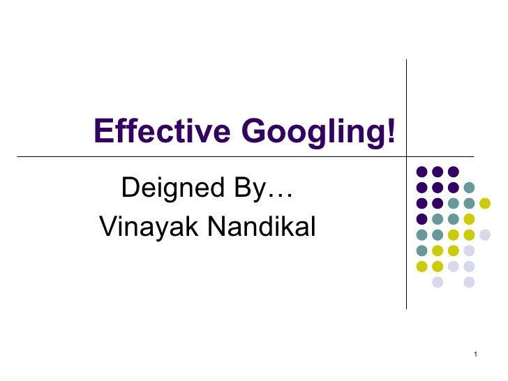 Effective Googling! Deigned By… Vinayak Nandikal