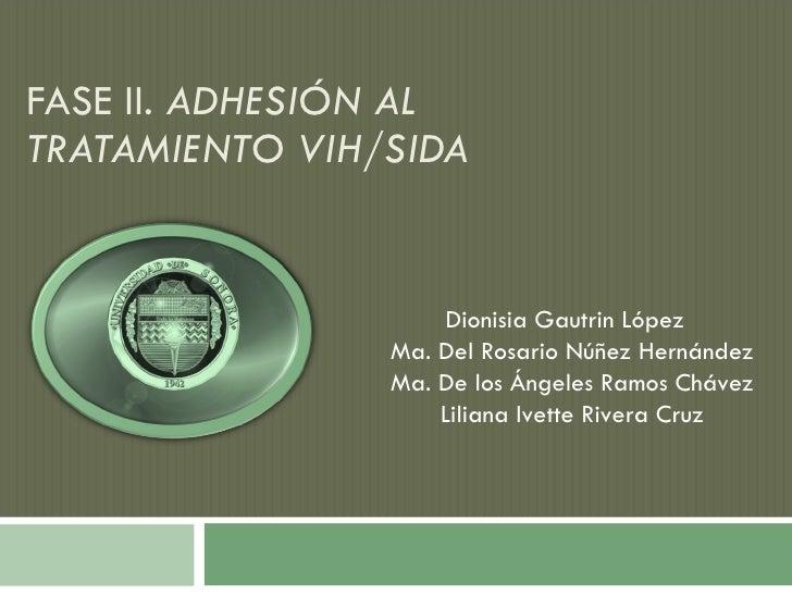 FASE II.  ADHESIÓN AL TRATAMIENTO VIH/SIDA Dionisia Gautrin López  Ma. Del Rosario Núñez Hernández Ma. De los Ángeles Ramo...