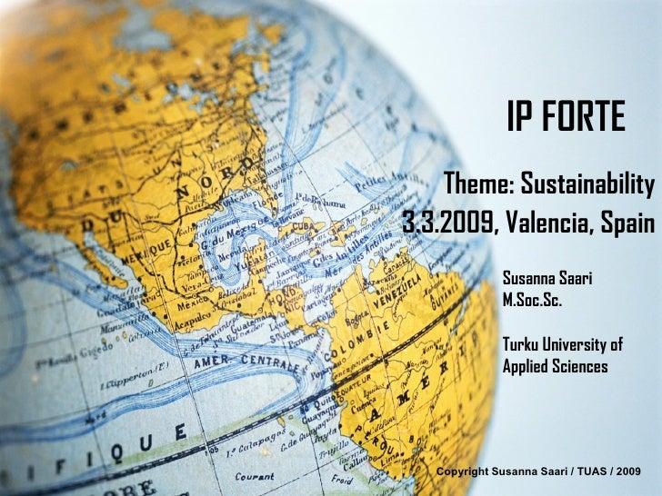 IP FORTE Theme: Sustainability 3.3.2009, Valencia, Spain Copyright Susanna Saari / TUAS / 2009 Susanna Saari M.Soc.Sc. Tur...