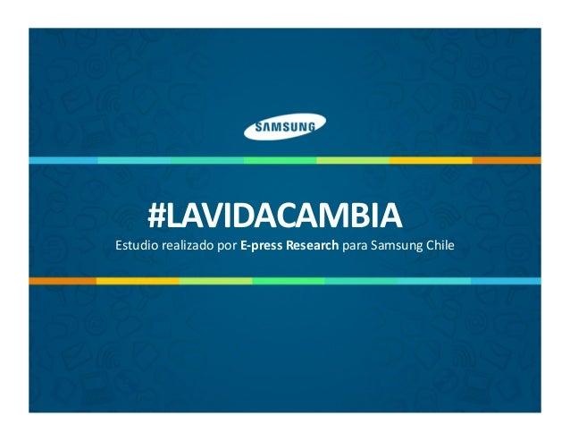 #LAVIDACAMBIA    Estudio  realizado  por  E-‐press  Research  para  Samsung  Chile