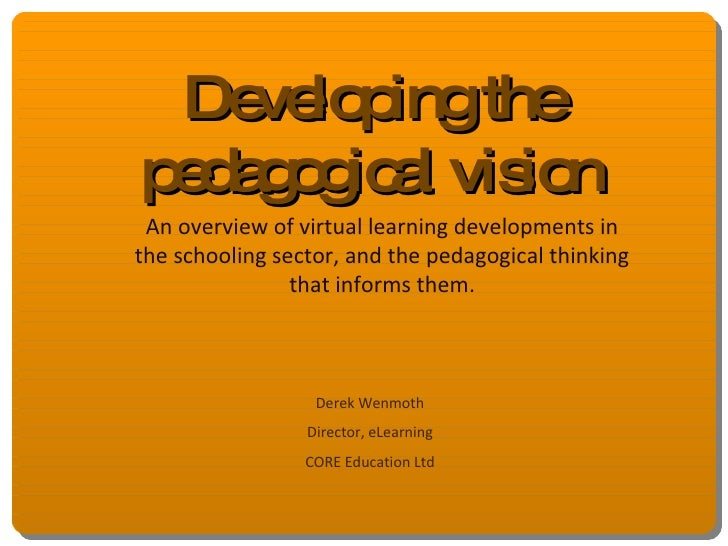 Developing the pedagogical vision An overview of virtual learning developments in the schooling sector, and the pedagogica...
