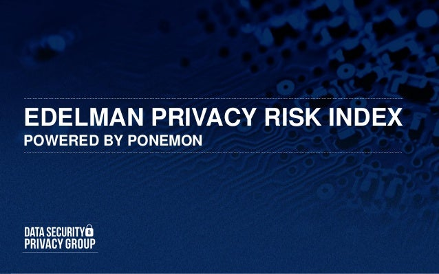 EDELMAN PRIVACY RISK INDEXPOWERED BY PONEMON                       Edelman GCRM Program | 1