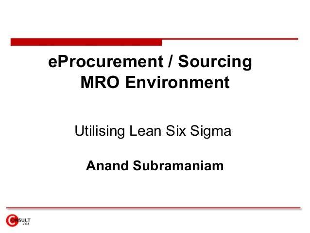 eProcurement / Sourcing MRO Environment Utilising Lean Six Sigma Anand Subramaniam