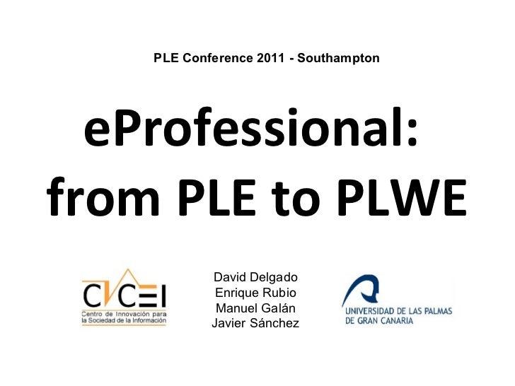 eProfessional:  from PLE to PLWE PLE Conference 2011 - Southampton David Delgado Enrique Rubio Manuel Galán Javier Sánchez