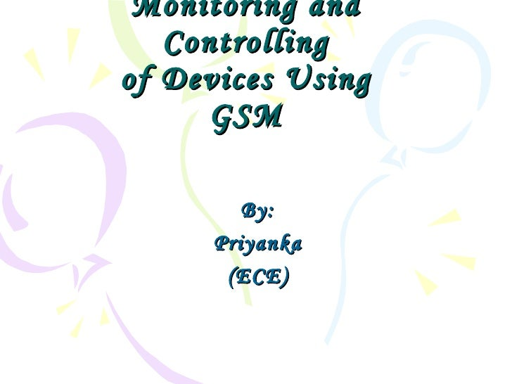 Monitoring and Controlling of Devices Using GSM By: Priyanka (ECE)