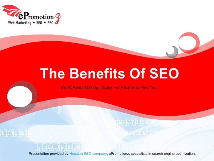 The Benefits Of SEO It's All About Making It Easy For People To Find You Presentation provided by  Houston SEO company , e...