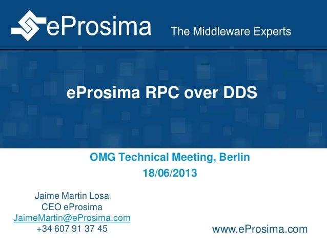 eProsima RPC over DDS OMG Technical Meeting, Berlin 18/06/2013 Jaime Martin Losa CEO eProsima JaimeMartin@eProsima.com +34...