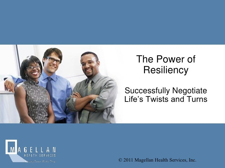 The Power of         Resiliency  Successfully Negotiate  Life's Twists and Turns© 2011 Magellan Health Services, Inc.