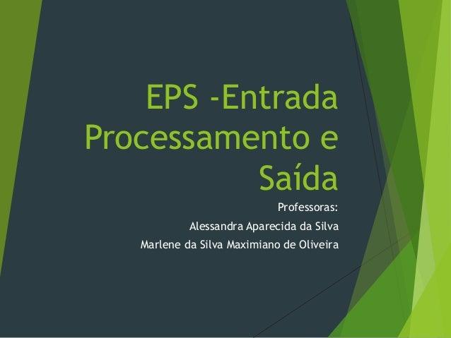 EPS -Entrada Processamento e Saída Professoras: Alessandra Aparecida da Silva Marlene da Silva Maximiano de Oliveira