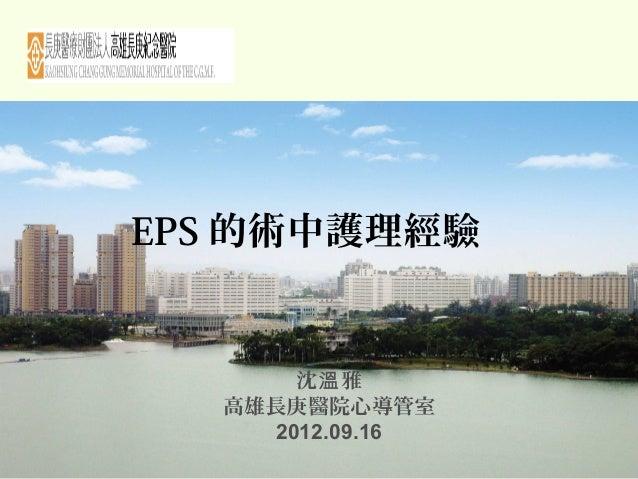 EPS 的術中護理經驗 沈 雅溫 高雄長庚醫院心導管室 2012.09.16