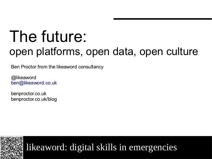 likeaword: digital skills in emergencies The future:  open platforms, open data, open culture Ben Proctor from the likeawo...