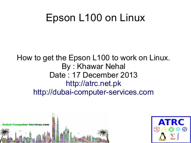 Epson L100 on Linux  How to get the Epson L100 to work on Linux. By : Khawar Nehal Date : 17 December 2013 http://atrc.net...