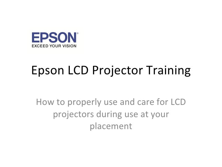 Epson LCD Projector Training How to properly use and care for LCD projectors during use at your placement