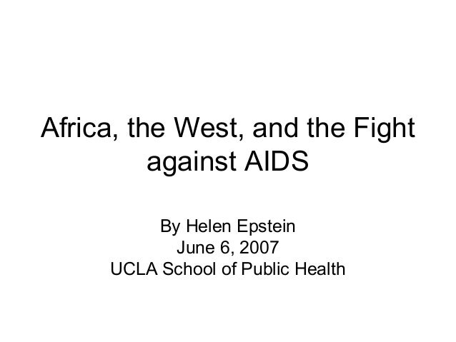 Africa, the West, and the Fight against AIDS By Helen Epstein June 6, 2007 UCLA School of Public Health
