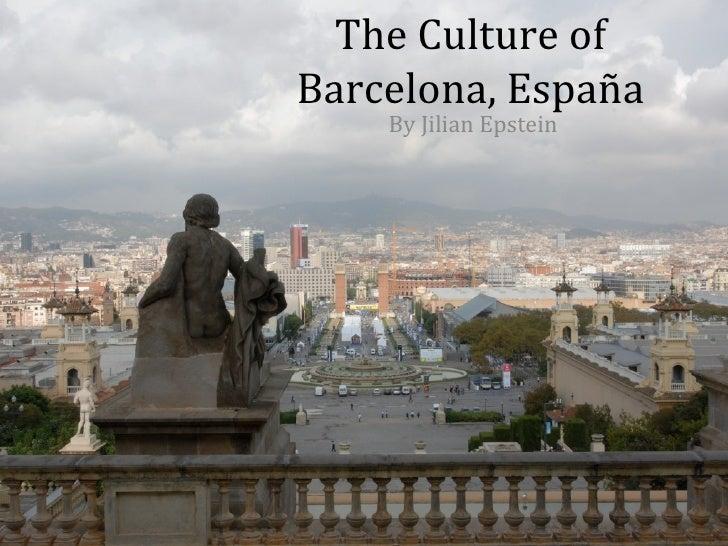 The Culture ofBarcelona, España    By Jilian Epstein