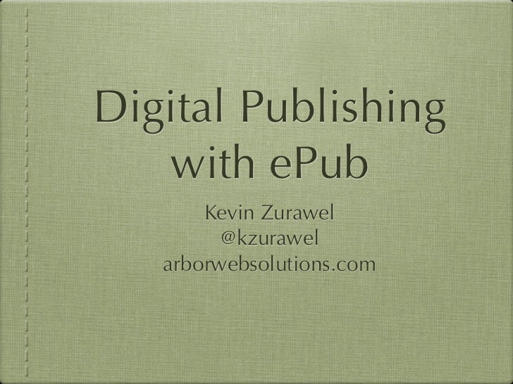 Digital Publishing   with ePub       Kevin Zurawel         @kzurawel   arborwebsolutions.com