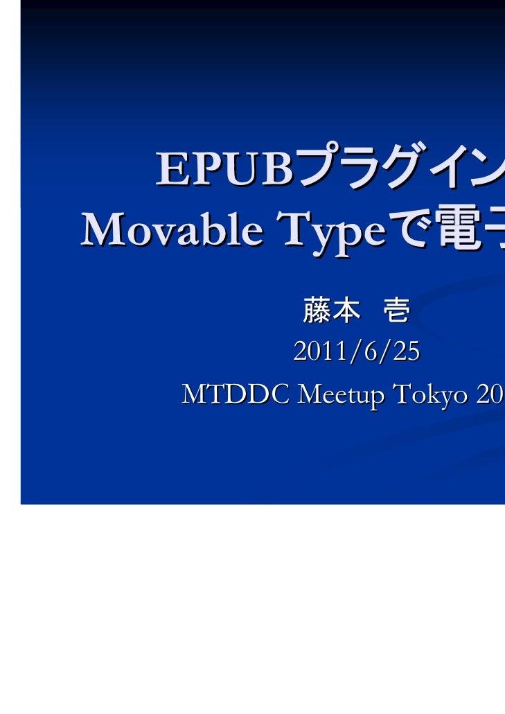 EPUBプラグインでMovable Typeで電子書籍         藤本 壱        2011/6/25   MTDDC Meetup Tokyo 2011