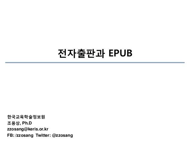 전자출판과 EPUB  한국교육학술정보원 조용상, Ph.D zzosang@keris.or.kr FB: /zzosang Twitter: @zzosang
