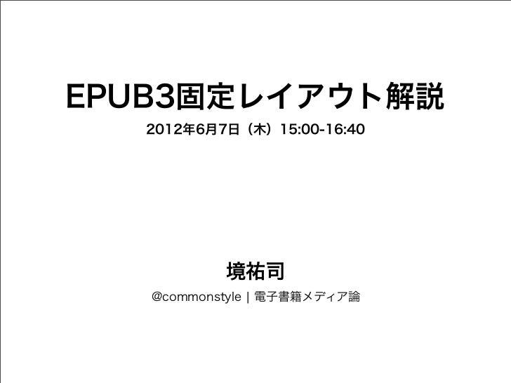 EPUB3固定レイアウト解説  2012年6月7日(木)15:00-16:40           境祐司   @commonstyle ¦ 電子書籍メディア論