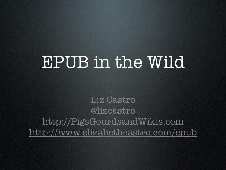 EPUB in the Wild              Liz Castro              @lizcastro   http://PigsGourdsandWikis.comhttp://www.elizabethcastro...
