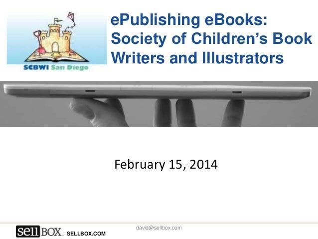 ePublishing eBooks: Society of Children's Book Writers and Illustrators  February 15, 2014  david@sellbox.com SELLBOX.COM