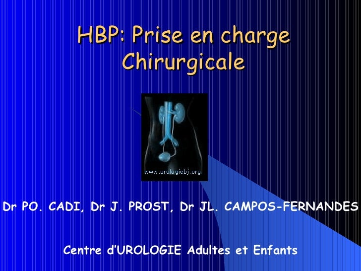 HBP: Prise en charge Chirurgicale Dr PO. CADI, Dr J. PROST, Dr JL. CAMPOS-FERNANDES Centre d'UROLOGIE Adultes et Enfants