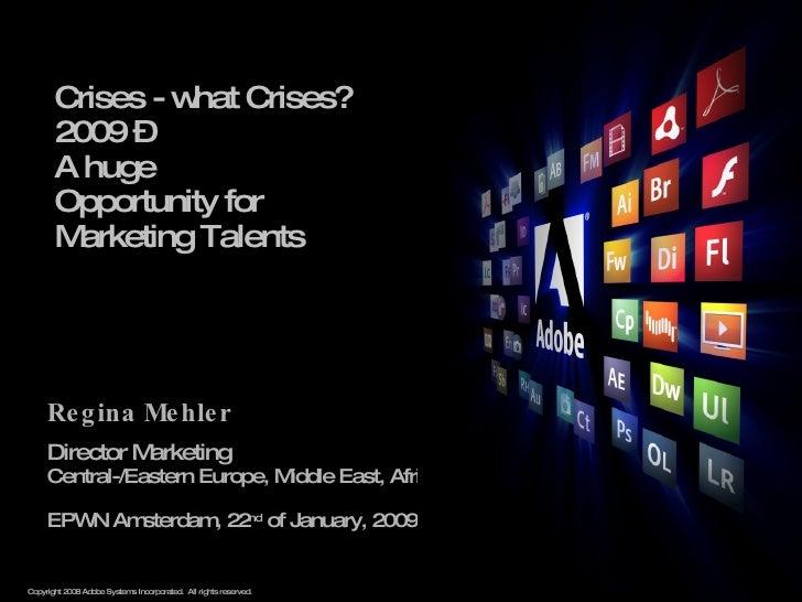 Crises - what Crises?  2009 –  A huge  Opportunity for  Marketing Talents Regina Mehler Director Marketing  Central-/Easte...