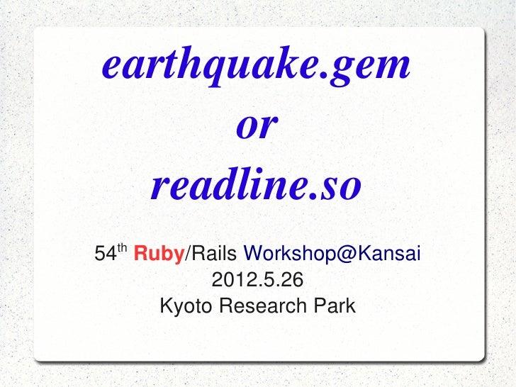 earthquake.gem          or      readline.so      th    54 Ruby/RailsWorkshop@Kansai               2012.5.26          Kyo...