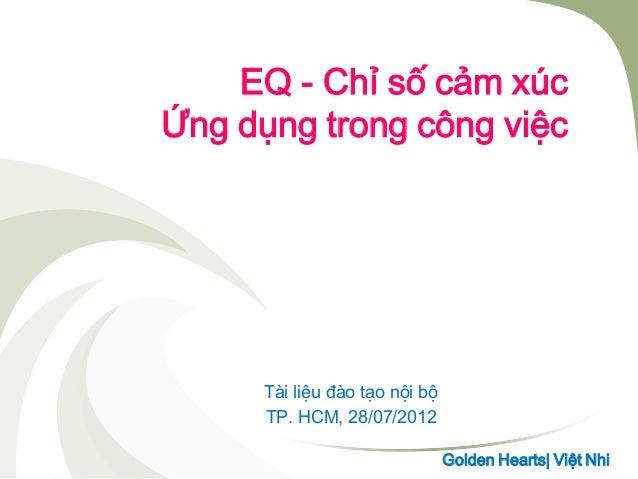 EQ - Chỉ số cảm xúc Ứng dụng trong công việc Tài liệu đào tạo nội bộ TP. HCM, 28/07/2012 Golden Hearts  Việt Nhi