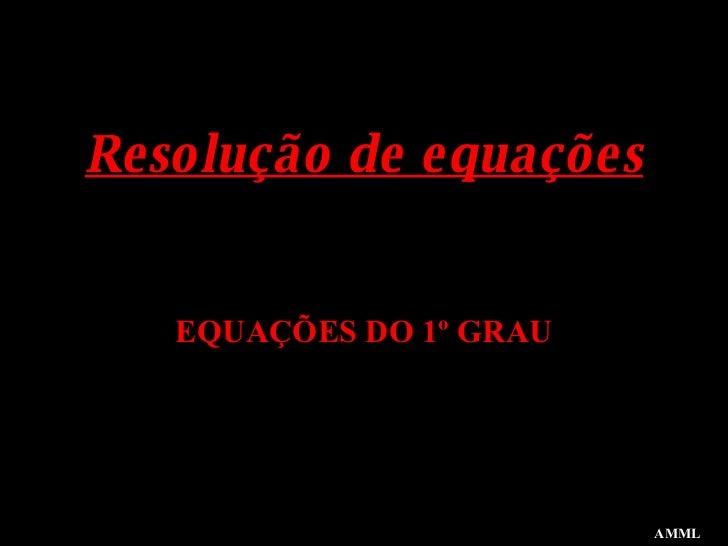 Resolução de equações EQUAÇÕES DO 1º GRAU AMML