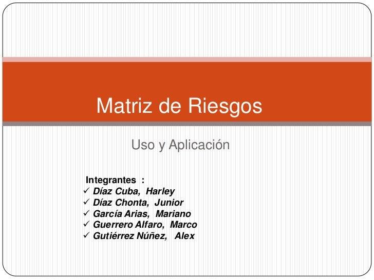 Matriz de Riesgos<br />Uso y Aplicación<br />Integrantes  :<br /><ul><li> Díaz Cuba,  Harley