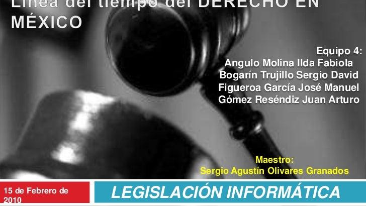 LEGISLACIÓN INFORMÁTICA<br />Línea del tiempo del DERECHO EN MÉXICO<br />Equipo 4:<br />Angulo Molina Ilda Fabiola<br />Bo...
