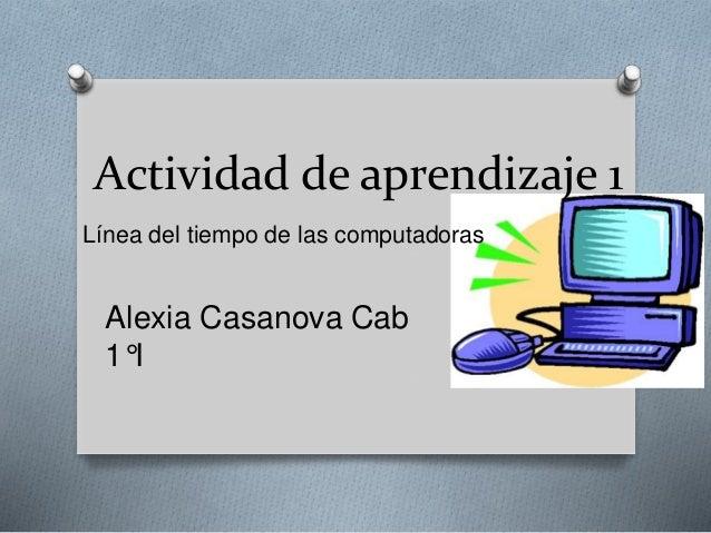 Actividad de aprendizaje 1  Línea del tiempo de las computadoras  Alexia Casanova Cab  1°I