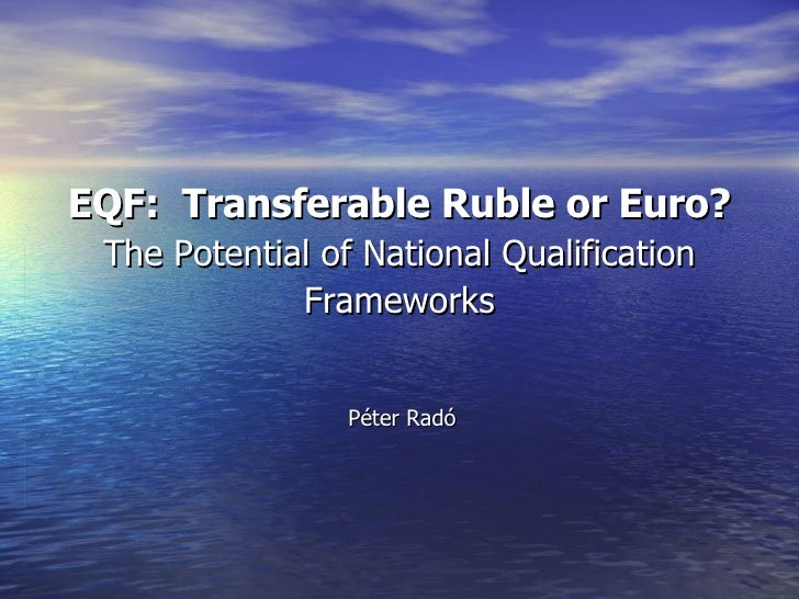 EQF :   Transferable Ruble or Euro? The Potential of National Qualification Frameworks Péter Radó