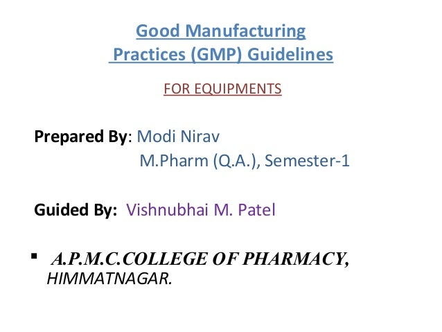 Good Manufacturing         Practices (GMP) Guidelines                FOR EQUIPMENTSPrepared By: Modi Nirav             M.P...