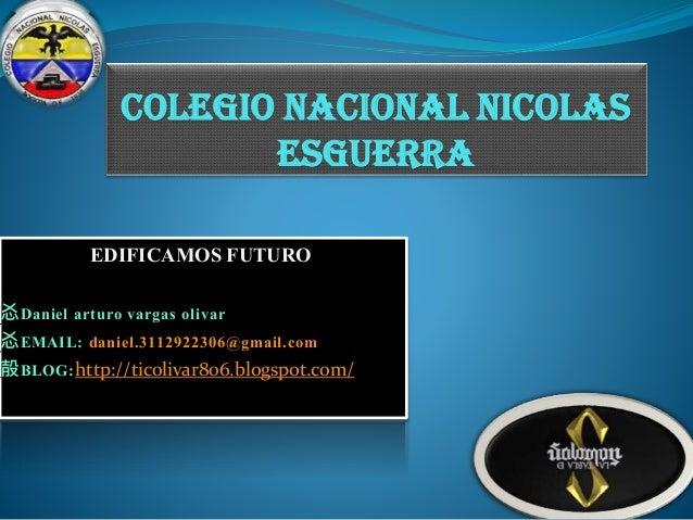 COLEGIO NACIONAL NICOLAS ESGUERRA EDIFICAMOS FUTURO 㣻Daniel arturo vargas olivar 㣻EMAIL: daniel.3112922306@gmail.com 㱿BLOG...