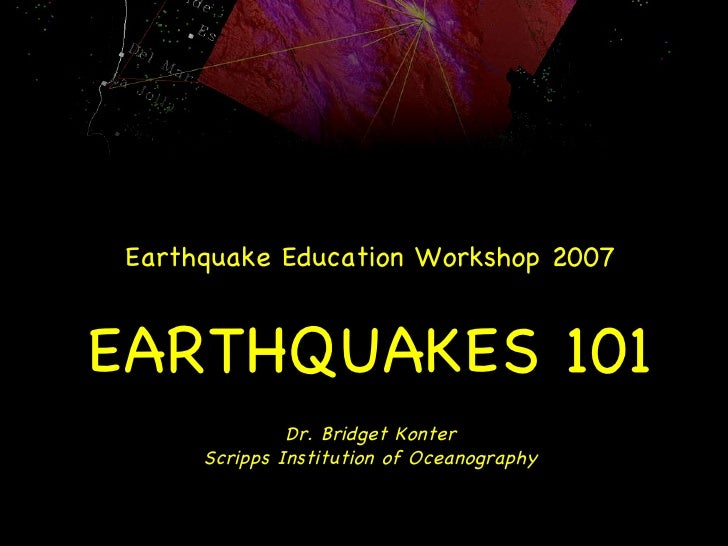 Earthquake Education Workshop 2007 EARTHQUAKES 101 Dr. Bridget Konter Scripps Institution of Oceanography